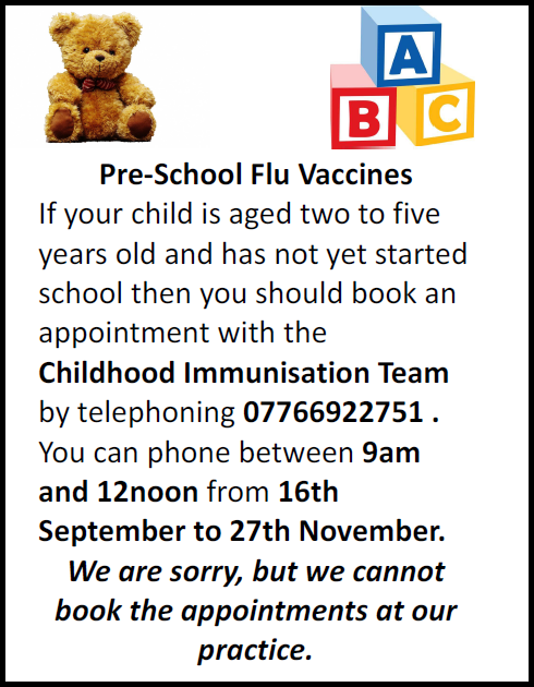 Pre-School Flu Vaccines If your child is aged two to five years old and has not yet started school then you should book an appointment with the  Childhood Immunisation Team by telephoning 07766922751 . You can phone between 9am and 12noon from 16th September to 27th November. We are sorry, but we cannot book the appointments at our practice.